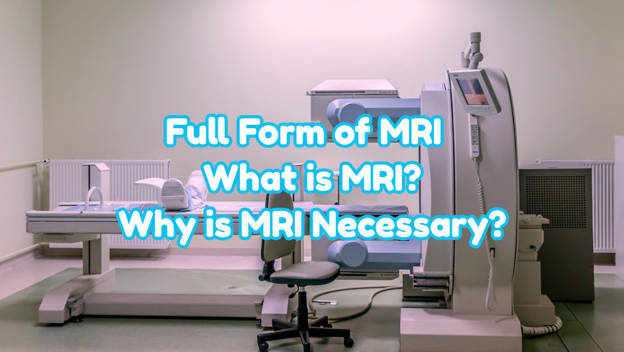 Full Form of MRI – WHAT IS MRI? WHY IS MRI NECESSARY?