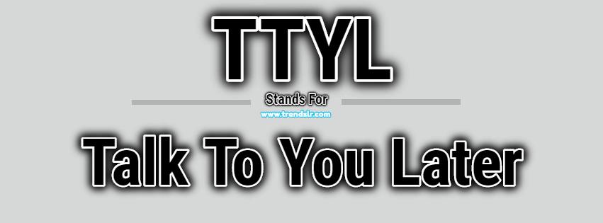 Full Form of TTYL
